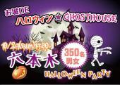 [西麻布] 10月29日(日)19:00-22:00 350名!♪六本木GHOST★HOUSE ハロウィンPARTY!