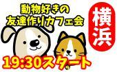[横浜] 3/30(木)「あなたは猫派?犬派?動物好きの夜カフェ会♪」横浜夜カフェ会毎回10~15名!参加費500円~!【参加して友...