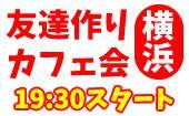 [横浜] 4/12(水)横浜夜カフェ会毎回10~15名!参加費500円~!【参加して友達ゲット!】