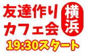 [横浜] 4/26(水)横浜夜カフェ会毎回10~15名!参加費500円~!【参加して友達ゲット!】