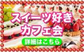 [新宿] 新宿★スイーツ好きカフェ会!20~35歳限定で同世代のみ! 甘いもの大好きな方、スイーツの最先端をシェアしよう!