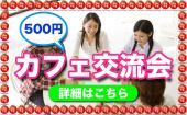 [新宿] 新宿★リピーター続出のカフェ会!参加費低価格で素敵な人脈が増える!!