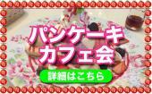 [渋谷] 渋谷★パンケーキカフェ会!20~35歳限定で同世代のみ! 甘いもの大好きな方、スイーツの最先端をシェアしよう!