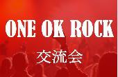[渋谷] 【女性500円+飲物500円〜】ONE OK ROCK(ワンオク)好き交流オフ会 19:00〜@渋谷
