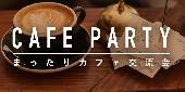[新宿] 友達の輪を広げよう!まったりカフェ交流会@新宿【女性500円、男性1000円】