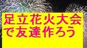 [梅島] 残り5名足立花火大会で盛り上がろう一人参加初めて参加大歓迎