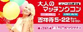[吉祥寺] 【30〜45歳限定】LADIES & GENTLEMEN!お1人様参加歓迎♪大人のベストマッチングコン吉祥寺(5/22)