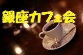 [銀座]  数寄屋橋交差点すぐのカフェで気軽にお話しませんか?  『銀座カフェ会』