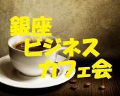[銀座] 銀座ビジネスカフェ交流会。起業・独立・副業・新 ビジネス。情報を交換しましょう!