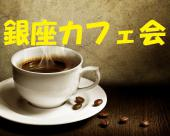 [銀座] 銀座のカフェで、友達、ビジネス、情報、人脈つくり。午後のひと時、楽しくお話しましょう!《銀座カフェ会》