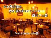 [渋谷] 《女性主催》渋谷隠れ家イタリアンで昼カフェ会 ★出会いの架け橋★おしゃれカフェ