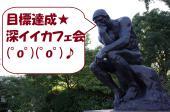 [新宿] 目標達成☆深イイカフェ会  仕事、恋愛、人生、悩みなんか吹き飛ばせ!