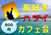 [新宿] 【新宿】旅好き☆HAWAII好き交流会☆☆ 社会人旅行好きの為の誰もが参加しやすく・誰もが楽しめるゆる〜いカフェ交流会です☆