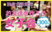 [新宿] 独身女子限定♡ 新宿で女子会に参加してお友達を作っちゃおう♪