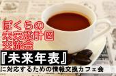 [新宿] 【直前参加申し込み可能!】『未来年表』に対応するための情報交換カフェ会【ぼくらの未来設計図交流会】新宿開催