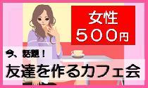 [銀座] 【女性:500円】  今話題の、カフェ会! 大人気<オーガニックカフェ>で開催!
