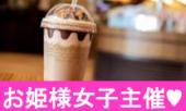 【女性主催】姫たちのカフェ会(渋谷) 普段がんばってる自分にちょっとリッチなごほうびタイム