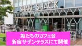 【女性主催】姫たちのカフェ会 土曜の午後、新宿サザンテラスで素敵な出会いをシェイクシェイクブギー♥