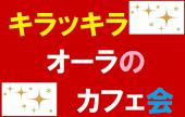 10/18(日)13:00 キラッキラオーラを作り出し身に付けるカフェ会 ~ 新宿