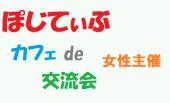 女性主催。ぽじてぃぶなカフェ交流会  ~ 有楽町