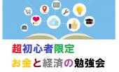 超初心者限定、「お金」と「経済」の勉強会・交流会 ~ 東京国際フォーラム
