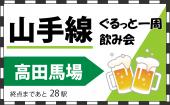 山手線一周飲み会!ディープなお店を開拓しよう♪ ☆3駅目は高田馬場!!残り28駅!