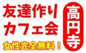 [高円寺] 5/6(日)高円寺★お友達作りのカフェ会!ドリンク付きで女性無料!
