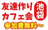 [池袋] 【女性ドリンク付き無料】6/3(日)池袋夜カフェ会!友達作りの楽しいカフェ会!毎回25名満員です!
