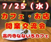 [高円寺] 7/25(水)カフェやお店を開業したい人が集まる交流会!