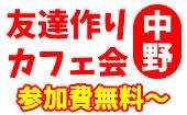 [中野] 中野カフェ会(新宿から一駅4分!)毎回ワイワイ楽しくやってます!LINE@参加者3,000名突破!