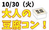 [高円寺] 10/30(火)大人のお豆腐コン!グルメ&出会いイベント!参加費1,500円~2,500円!美味しい豆腐料理付き!