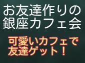 [銀座] 11/3(土)お友達作りの銀座カフェ会!お洒落なカフェで素敵な友達ゲットしよう!