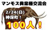 [神保町] 2/24(日)マンモス異業種交流会!(ビジネス&友達&恋人)参加費300円から!