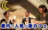 [東京] 東京★夜カフェ会 in東京 参加費たったの500円!?一歩踏み出して出会いと情報を引き寄せろ★