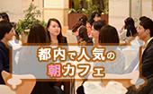 [渋谷] 渋谷☆彡参加費500円の朝カフェ会☆彡20~35歳までのコミュニティ!早起きして素敵な出会いを★