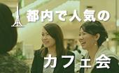 [東京] 東京★同世代が集結!!500円カフェ会!前向きな同世代でフリートーク!!たまには社外の人たちと交流しましょう♫