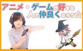 [] 3/1、みんな大好き!アニメ、ゲームが好きな友達を作り童心に戻ろう☆20代、30代大歓迎!