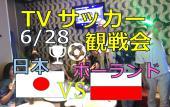 [池袋] お店で日本VSポーランド戦い~日本代表を応援しよう!ワールドカップ絶対に負けられない試合がある!焼きそばもあり【...