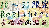 [渋谷] 【20-35歳限定】夜のおしゃれカフェ交流会@渋谷【女性参加費300円~】【男性800円~】
