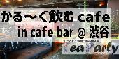 [渋谷] 遅めの友だち作り☆軽〜く飲むカフェin Cafe Bar@渋谷【女性•参加費300円~】【男性•参加費800円~】