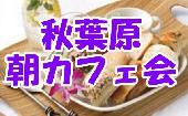[秋葉原] 11/7(土)【秋葉原】朝カフェ会☆交流・趣味・ビジネス・人脈作り