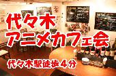 [代々木] 11/5(木)《代々木》アニメ好きカフェ会☆交流・趣味・友達作り☆