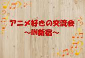 [新宿] ★第6回★アニメ好きの交流会 IN 新宿