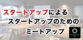 [渋谷] スタートアップによるスタートアップのためのミートアップ(参加者によるピッチイベント有)