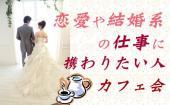 [新宿] 恋愛や結婚系の仕事に携わりたい人集まれー!@カフェ会
