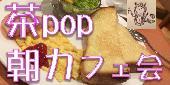 [神田] 『茶pop』朝カフェ!!楽しい朝習慣で素敵な1日をスタート!『お茶を囲む、popな毎日で、今よりONE STEP UP!』