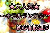 [新宿] 【女性に大人気☆ホテルランチ会】初めての方大歓迎!繋がりたい方が見つかるランチ交流会★