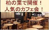 [柏] 柏の葉で開催!人気のカフェ会☆普段とは違う素敵な出会いを☆