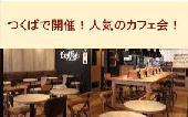 [つくば] つくばで開催!人気のカフェ会☆普段とは違う素敵な出会いを☆