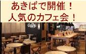 [秋葉原] あきばで開催!人気のカフェ会☆普段とは違う素敵な出会いを☆